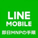 LINEモバイルに即日MNP転入(乗り換え)する手順と注意点総まとめ
