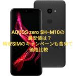 AQUOS zero SH-M10の最安値価格は?格安SIM(MVNO)セットやキャンペーンを含めて比較